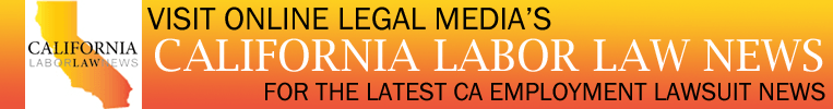 Visit Online Legal Media's California Labor Law News For The Latest CA Employment Lawsuit News