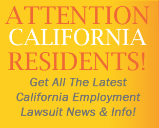 ATTENTION CALIFORNIA RESIDENTS! Get All The Latest California Employment Lawsuit News & Info!