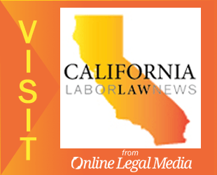 VISIT CALIFORNIA LABOR LAW NEWS from OnlineLegalMedia